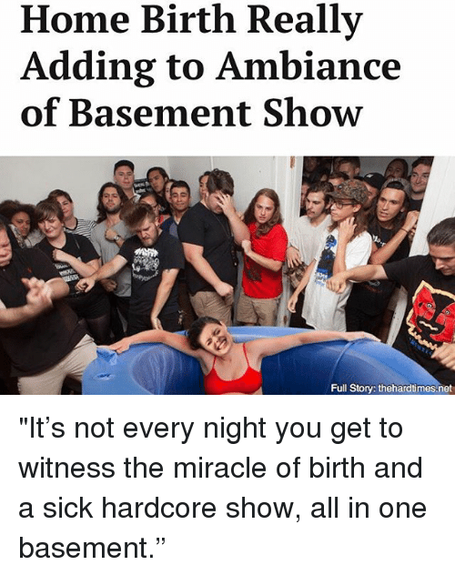 """Memes, Home, and Sick: Home Birth Really  Adding to Ambiance  of Basement Show  lo  Full Story: thehardtimes.net """"It's not every night you get to witness the miracle of birth and a sick hardcore show, all in one basement."""""""