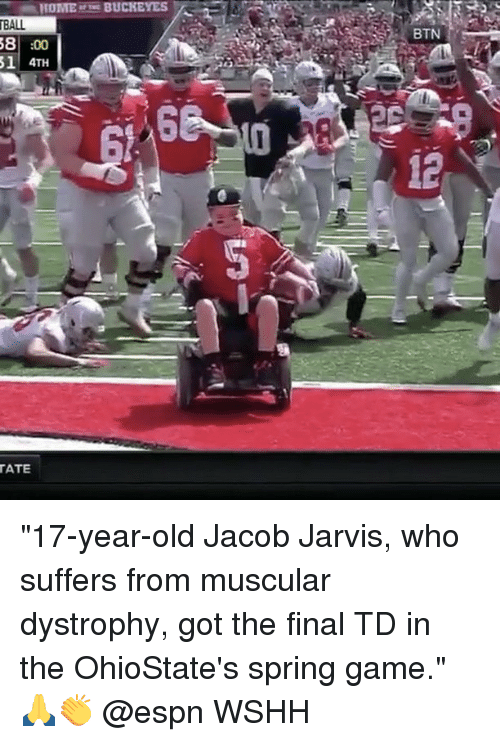 "Espn, Memes, and Wshh: HOME BUCKEYES  A  BALL  58  :00  4TH  TATE ""17-year-old Jacob Jarvis, who suffers from muscular dystrophy, got the final TD in the OhioState's spring game."" 🙏👏 @espn WSHH"