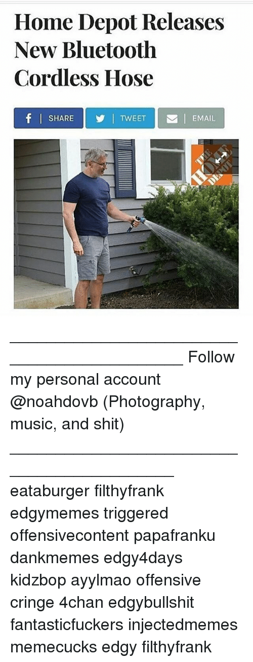 4chan, Bluetooth, and Memes: Home Depot Releases  New Bluetooth  Cordless Hose  SHARETWEET  EMAIL ____________________________________________ Follow my personal account @noahdovb (Photography, music, and shit) ___________________________________________ eataburger filthyfrank edgymemes triggered offensivecontent papafranku dankmemes edgy4days kidzbop ayylmao offensive cringe 4chan edgybullshit fantasticfuckers injectedmemes memecucks edgy filthyfrank