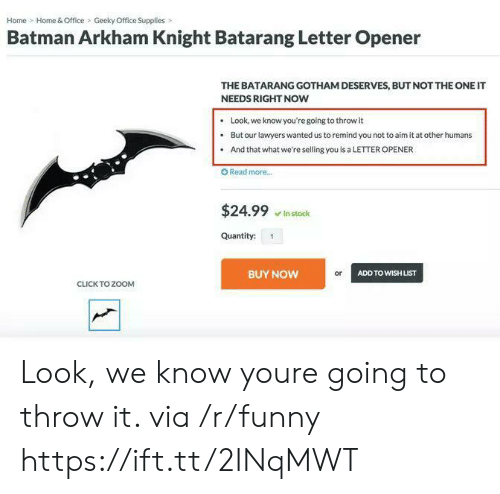 arkham: Home Home & Office Geeky Office Supplies>  Batman Arkham Knight Batarang Letter Opener  THE BATARANG GOTHAM DESERVES, BUT NOT THE ONE IT  NEEDS RIGHT NOW  .Look, we know you're going to throw it  . But our lawyers wanted us to remind you not to aim it at other humans  . And that what we're selling you is a LETTER OPENER  O Read more..  $24.99 stock  Quantity: 1  BUY NOW  or  ADD TO WISH LIST  CLICK TO ZOOM Look, we know youre going to throw it. via /r/funny https://ift.tt/2INqMWT
