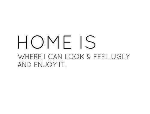 Memes, Ugly, and Home: HOME IS  WHERE I C  AN LOOK G FEEL UGLY  AND ENJOY IT