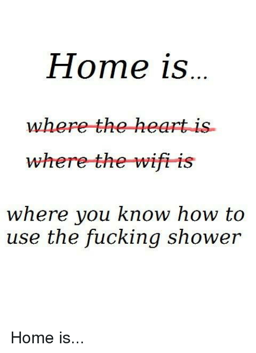 where the heart is: Home is  Where the heart is.  where the wifi is  where you know how to  use the fucking shower Home is...