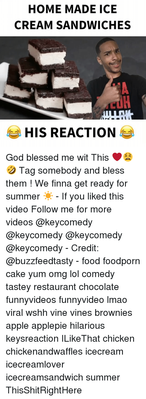 Credit: HOME MADE ICE  CREAM SANDWICHES  HIS REACTION God blessed me wit This ❤️😫🤣 Tag somebody and bless them ! We finna get ready for summer ☀️ - If you liked this video Follow me for more videos @keycomedy @keycomedy @keycomedy @keycomedy - Credit: @buzzfeedtasty - food foodporn cake yum omg lol comedy tastey restaurant chocolate funnyvideos funnyvideo lmao viral wshh vine vines brownies apple applepie hilarious keysreaction ILikeThat chicken chickenandwaffles icecream icecreamlover icecreamsandwich summer ThisShitRightHere