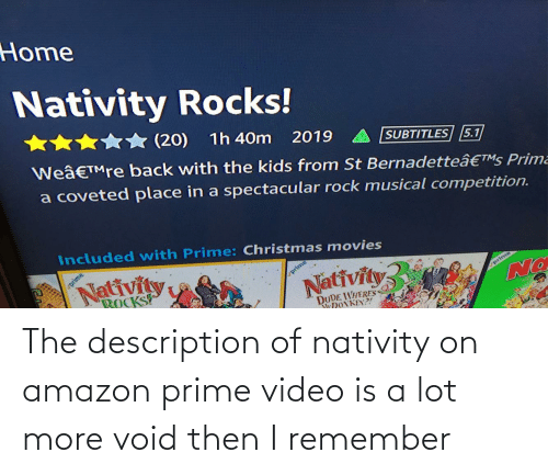 nativity: Home  Nativity Rocks!  (20)  1h 40m  2019  We'™re back with the kids from St Bernadette's Prima  SUBTITLES 5.1  a coveted place in a spectacular rock musical competition.  Included with Prime: Christmas movies  Nativity  prime  BOCKS  prime  Nativity  prime  DUDE WHERES  YNONKEY?! The description of nativity on amazon prime video is a lot more void then I remember