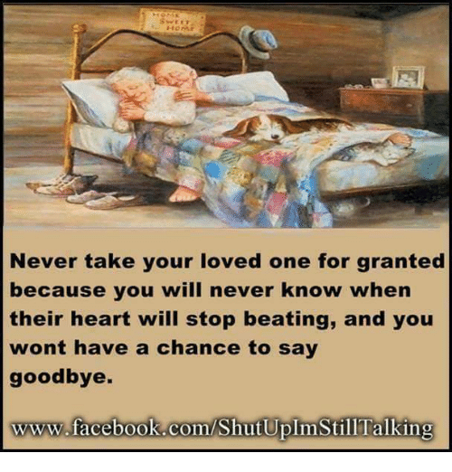 Dank, Facebook, and Love: HOME  Never take your loved one for granted  because you will never know when  their heart will stop beating, and you  wont have a chance to say  goodbye.  www.facebook.com/ShutUplimStilTalking