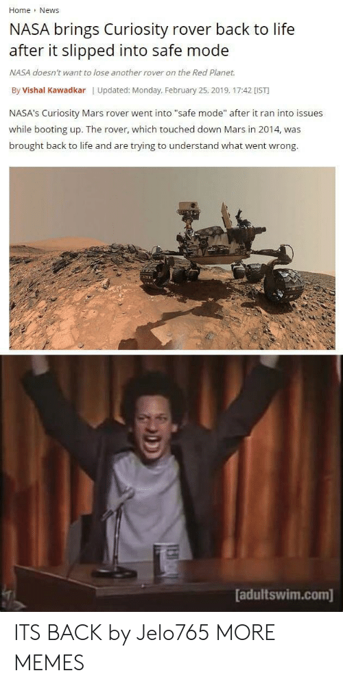 """adultswim: Home News  NASA brings Curiosity rover back to life  after it slipped into safe mode  NASA doesn't want to lose another rover on the Red Planet.  By Vishal Kawadkar 