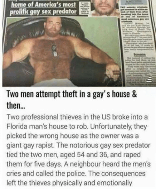 Memes, Police, and Sex: home of America's most Ea  prolific gay sex predator  Two men attempt theft in a gay's house &  then  Two professional thieves in the US broke into a  Florida man's house to rob. Unfortunately, they  picked the wrong house as the owner was a  giant gay rapist. The notorious gay sex predator  tied the two men, aged 54 and 36, and raped  them for five days. A neighbour heard the men's  cries and called the police. The consequences  left the thieves physically and emotionally