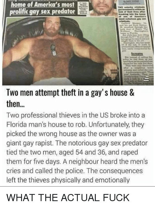 Memes, Police, and Sex: home of America's most  prolific gay sex predator E  Two men attempt theft in a gay's house &  then  Two professional thieves in the US broke into a  Florida man's house to rob. Unfortunately, they  picked the wrong house as the owner was a  giant gay rapist. The notorious gay sex predator  tied the two men, aged 54 and 36, and raped  them for five days. A neighbour heard the men's  cries and called the police. The consequences  left the thieves physically and emotionally WHAT THE ACTUAL FUCK