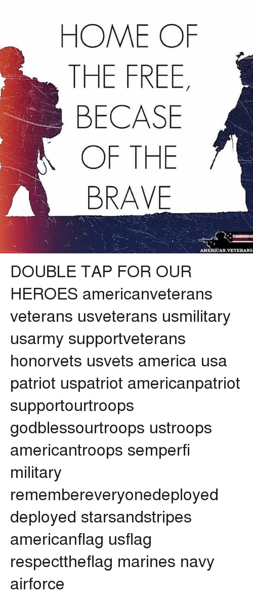 America, Memes, and American: HOME OF  THE FREE  BECASE  OF THE  BRAVE  AMERICAN VETERANS DOUBLE TAP FOR OUR HEROES americanveterans veterans usveterans usmilitary usarmy supportveterans honorvets usvets america usa patriot uspatriot americanpatriot supportourtroops godblessourtroops ustroops americantroops semperfi military remembereveryonedeployed deployed starsandstripes americanflag usflag respecttheflag marines navy airforce