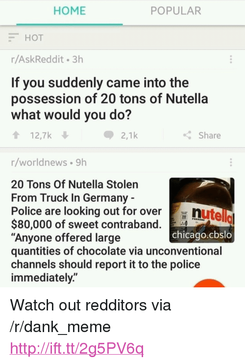 """unconventional: HOME  POPULAR  HOT  r/AskReddit 3h  If you suddenly came into the  possession of 20 tons of Nutella  what would you do?  12,7k  2,1k  Share  r/worldnews 9h  20 Tons Of Nutella Stolen  From Truck In Germany  Police are looking out for over  nutello  chicago.cbslo  $80,000 of sweet contraband.  """"Anyone offered large  quantities of chocolate via unconventional  channels should report it to the police  immediately."""" <p>Watch out redditors via /r/dank_meme <a href=""""http://ift.tt/2g5PV6q"""">http://ift.tt/2g5PV6q</a></p>"""