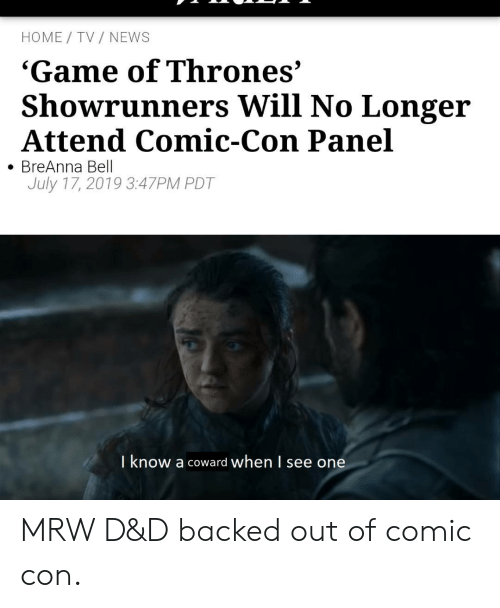 d&amp d: HOME TV NEWS  'Game of Thrones'  Showrunners Will No Longer  Attend Comic-Con Panel  BreAnna Bell  July 17, 2019 3:47PM PDT  I know a coward when l see one MRW D&D backed out of comic con.