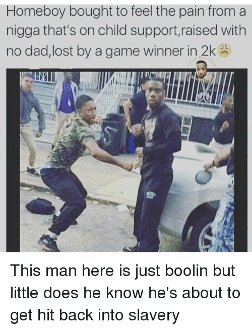 Child Support, Dad, and Doe: Homeboy bought to feel the pain from a  nigga that's on child support, raised with  no dad,lost by a game winner in 2k This man here is just boolin but little does he know he's about to get hit back into slavery