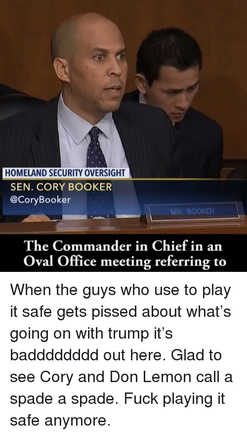 Memes, Homeland, and Office: HOMELAND SECURITY OVERSIGHT  SEN. CORY BOOKER  @CoryBooker  MR. BOOKER  The Commander in Chief in an  Oval Office meeting referring to When the guys who use to play it safe gets pissed about what's going on with trump it's badddddddd out here. Glad to see Cory and Don Lemon call a spade a spade. Fuck playing it safe anymore.