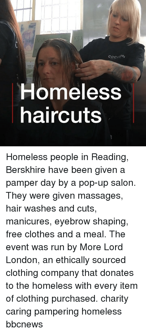 Clothes, Homeless, and Memes: Homeless  haircuts Homeless people in Reading, Berskhire have been given a pamper day by a pop-up salon. They were given massages, hair washes and cuts, manicures, eyebrow shaping, free clothes and a meal. The event was run by More Lord London, an ethically sourced clothing company that donates to the homeless with every item of clothing purchased. charity caring pampering homeless bbcnews