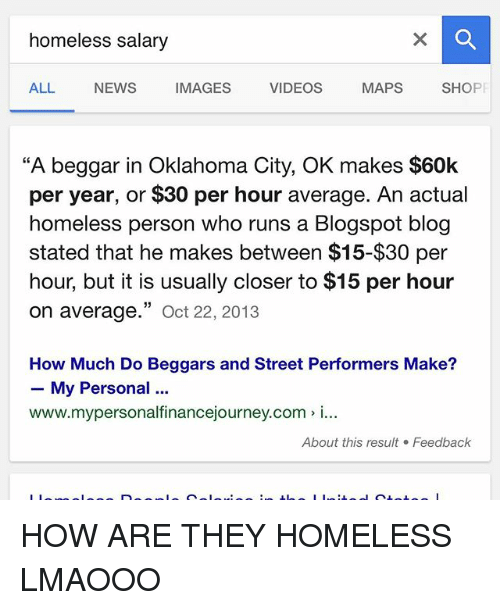 """Homeless, Memes, and News: homeless salary  ALL NEWS IMAGES VIDEOS MAPs  SHO  """"A beggar in Oklahoma City, OK makes $60k  per year, or $30 per hour average. An actual  homeless person who runs a Blogspot blog  stated that he makes between $15-$30 per  hour, but it is usually closer to $15 per hour  on 33  22, 2013  average  Oct How Much Do Beggars and Street Performers Make?  My Personal  www.mypersonalfinancejourney.com i...  About this result Feedback  I I HOW ARE THEY HOMELESS LMAOOO"""