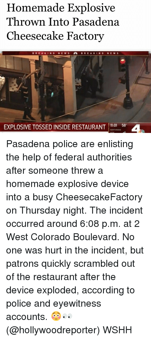 factorial: Homemade Explosive  Thrown Into Pasadena  Cheesecake Factory  BREAKING NEWS BREAKING NEWS  EXPLOSIVE TOSSED INSIDE RESTAURANT  11:01 58 Pasadena police are enlisting the help of federal authorities after someone threw a homemade explosive device into a busy CheesecakeFactory on Thursday night. The incident occurred around 6:08 p.m. at 2 West Colorado Boulevard. No one was hurt in the incident, but patrons quickly scrambled out of the restaurant after the device exploded, according to police and eyewitness accounts. 😳👀 (@hollywoodreporter) WSHH
