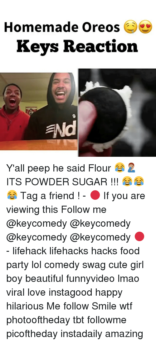 Beautiful, Cute, and Food: Homemade Oreos  Keys Reaction  ENd Y'all peep he said Flour 😂🤦🏽‍♂️ ITS POWDER SUGAR !!! 😂😂😂 Tag a friend ! - 🔴 If you are viewing this Follow me @keycomedy @keycomedy @keycomedy @keycomedy 🔴 - lifehack lifehacks hacks food party lol comedy swag cute girl boy beautiful funnyvideo lmao viral love instagood happy hilarious Me follow Smile wtf photooftheday tbt followme picoftheday instadaily amazing