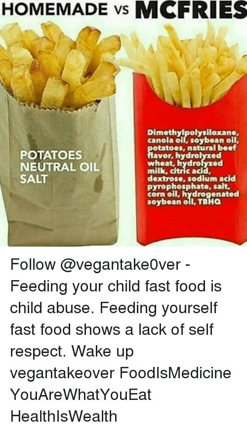 Fast Food, Food, and Memes: HOMEMADE vs MCFRIES  polysiloxane,  canola oil, soybean oil,  otatoes, natural beaf  POTATOES  avor, hydrolyzed  NEUTRAL OIL  milk, citric acid,  SALT  dextrose, sodium acid  pyrophosphate, salt,  corn oil, hydrogenated  soybean oil TBHa Follow @vegantake0ver - Feeding your child fast food is child abuse. Feeding yourself fast food shows a lack of self respect. Wake up vegantakeover FoodIsMedicine YouAreWhatYouEat HealthIsWealth