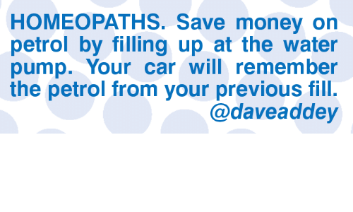 Save Money: HOMEOPATHS. Save money on  petrol by filling up at the water  pump. Your car will remember  the petrol from your previous fill.  @daveaddey