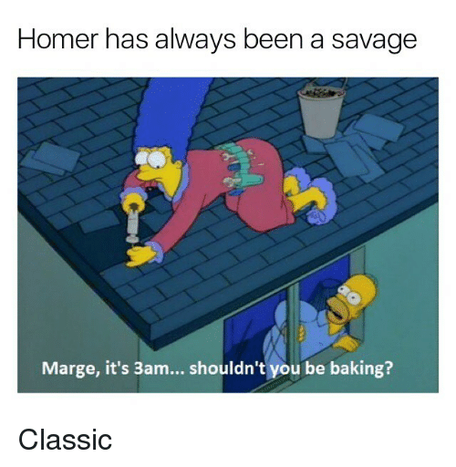 Alwaysed: Homer has always been a savage  Marge, it's 3am... shouldn't you be baking? Classic