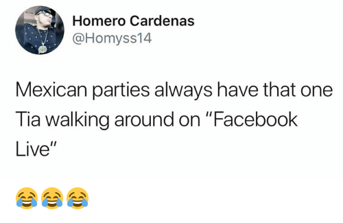 "Facebook Live: Homero Cardenas  @Homyss14  Mexican parties always have that one  Tia walking around on ""Facebook  Live"" 😂😂😂"
