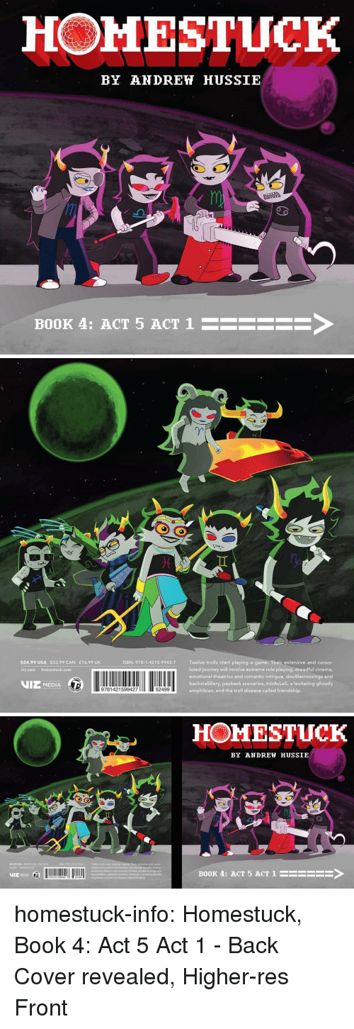 ghostly: HOMESTUCK  BY AHDREH HUSSIE  BOOK 4: ACT 5 ACT 1  ->   $24.99 USA $33.99 CAN £16.99 UK  ISBN: 978-1-4215-9942-7 Twelve trolls start playing a game. Their extensive and convo-  luted journey will involve extreme role playing, dreadful cinema  emotional theatrics and romantic intrigue, dou8lecrossings and  backsta88ery, payback scenarios, mlrAcLeS, a levitating ghostly  amphibian, and the troll disease called friendship.  viz.com homestuck.com  VIZ MEDIA  9781421599427  52499   HOMESTUCK  BY ANDREW HUSSIE  al  ISBN: 978-1-4215-9942-7  Twelve trolls start playing a game. Their extensive and convo-  luted journey will involve extreme role playing, dreadful cinema,  emotional theatrics and romantic intrigue, douBlecrossings and  backsta88ery, payback scenarios, mlrAcLeS, a levitating ghostly  amphibian, and the troll disease called friendship.  $24.99 USA $33.99 CAN E16.99 UK  VIZ MEDIA  11 2  BOOK 4: ACT 5 ACT 1HSEE homestuck-info:    Homestuck, Book 4: Act 5 Act 1 - Back Cover revealed, Higher-res Front