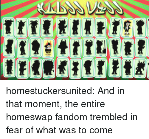 And In That Moment: homestuckersunited:  And in that moment, the entire homeswap fandom trembled in fear of what was to come