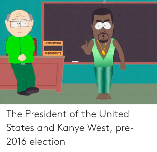 2016 Election: HOMEWORK  ASSIGNMENTS The President of the United States and Kanye West, pre-2016 election