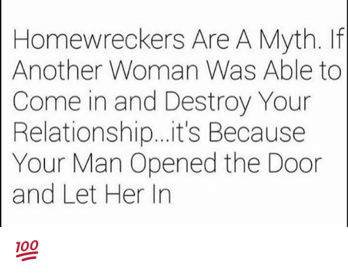 Memes, 🤖, and Another: Homewreckers Are A Myth. If  Another Woman Was Able to  Come in and Destroy Your  Relationship...it's Because  Your Man Opened the Door  and Let Her In 💯