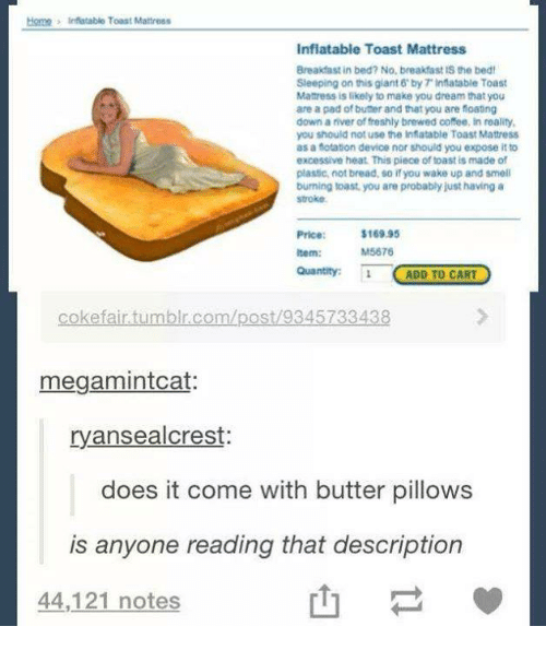 Doe, Fresh, and Smell: Homn 3 inflatable Toast Mattress  Inflatable Toast Mattress  Breakfast in bed? No, breakfast IS the bed!  Sleeping on this giant 6 by inflatable Toast  Manress is likely to make you dream that you  are apad of buner and that you are foatng  downariver of freshly brewed coffee, inreality,  you should not use the inflatable Toast Mattress  as a fotation device nor should you expose it to  excessive heat. This piece of toast is made of  plastic, not bread, so you wake up and smell  burning toast, you are probablyjust having a  stroke.  $169.95  M5676  Item:  Quantity: 1  ADD TO CART  efair tumblr.com/post 9345733  megamintcat:  ryansealcrest:  does it come with butter pillows  is anyone reading that description  44,121 notes