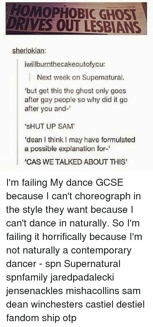 "goe: HOMOPHOBIC GHOST  DRIVES OUT LESBIANS  sherlokian:  iwillburnthecakeoutofyou:  Next week on Supernatural.  but get this the ghost only goes  after gay people so why did it go  after you and-  ""SHUT UP SAM'  ""dean l thinkImay have formulated  a possible explanation for-  ""CAS WE TALKED ABOUT THIS I'm failing My dance GCSE because I can't choreograph in the style they want because I can't dance in naturally. So I'm failing it horrifically because I'm not naturally a contemporary dancer - spn Supernatural spnfamily jaredpadalecki jensenackles mishacollins sam dean winchesters castiel destiel fandom ship otp"