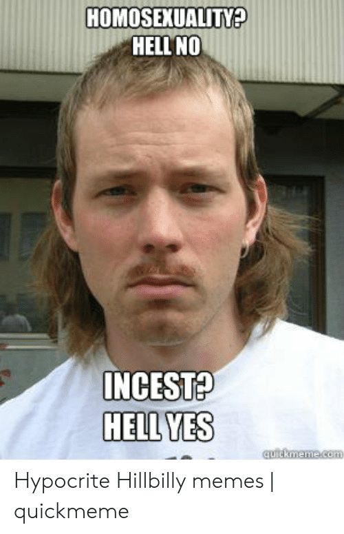 Hillbilly Memes: HOMOSEXUALITY?  HELL'NO  INCEST?  HELL YES Hypocrite Hillbilly memes | quickmeme