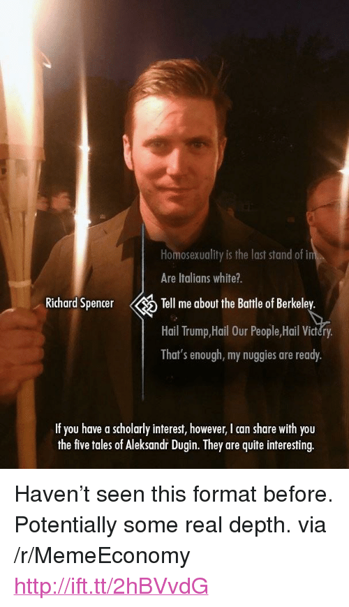 """Berkeley: Homosexuality is the last stand of i  Are Italians white?.  Richard Spencer Tell me about the Battle of Berkeley.  Hail Trump,Hail Our People,Hail Vi  That's enough, my nuggies are ready.  If you have a scholarly interest, however, I can share with you  the five toles of Aleksod Duin hey ae quite interesting <p>Haven't seen this format before. Potentially some real depth. via /r/MemeEconomy <a href=""""http://ift.tt/2hBVvdG"""">http://ift.tt/2hBVvdG</a></p>"""
