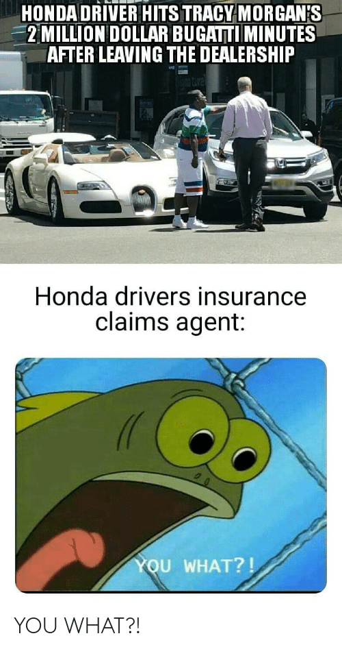 Honda: HONDA DRIVER HITS TRACY MORGAN'S  2MILLION DOLLAR BUGATTI MINUTES  AFTER LEAVING THE DEALERSHIP  Honda drivers insurance  claims agent:  YOU WHAT?! YOU WHAT?!