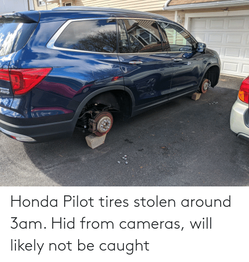 Honda: Honda Pilot tires stolen around 3am. Hid from cameras, will likely not be caught