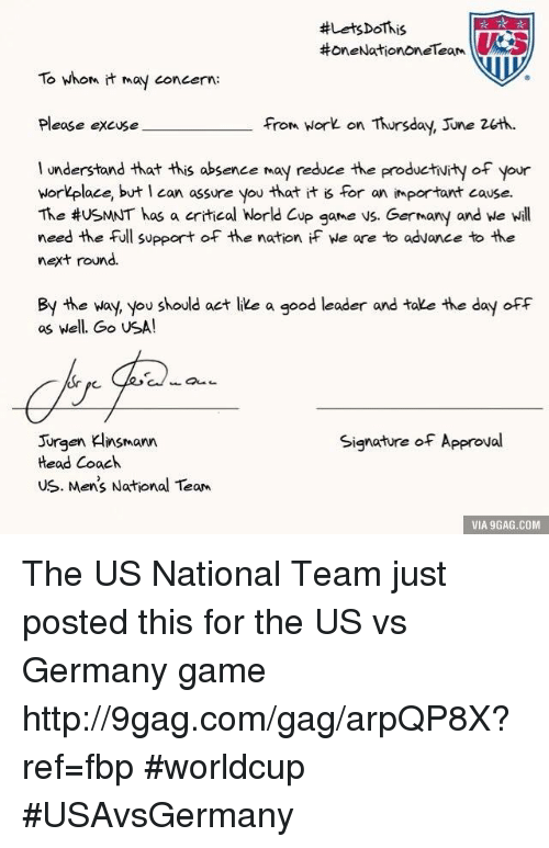 usmnt: HoneNationOneTeam  To whom it may concern:  Please excuse  from work on Thursday, June 2ch.  I understand that this absence May reduce the productivity of your  workplace, but I can assure you that it is for an important cause.  The #USMNT has a critical World Cup game vs. Germany and we will  need the full support of the nation if we are to advance to the  next round.  By the way, you should act like a good leader and take the day off  as well. Go USA!  Signature of Approval  Jurgen Klinsmann  Head Coach  us. Men's National Team  VIA 9GAG.COM The US National Team just posted this for the US vs Germany game http://9gag.com/gag/arpQP8X?ref=fbp  #worldcup #USAvsGermany