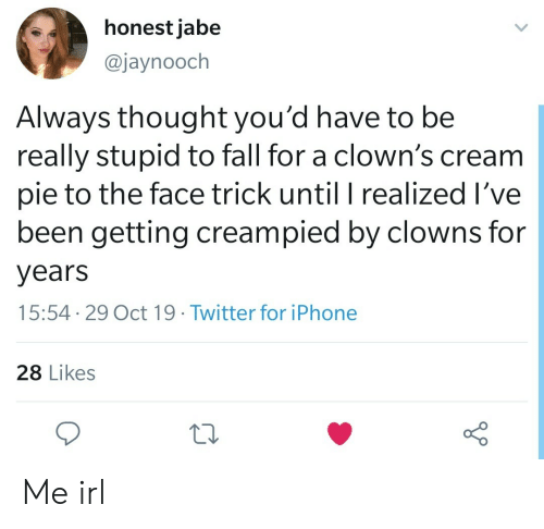 Clowns: honest jabe  @jaynooch  Always thought you'd have to be  really stupid to fall for a clown's cream  pie to the face trick until I realized I've  been getting creampied by clowns for  years  15:54 29 Oct 19. Twitter for iPhone  28 Likes Me irl