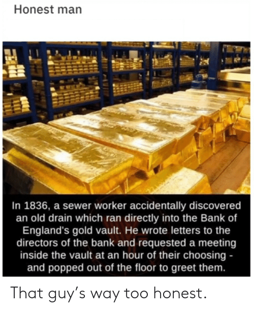sewer: Honest man  In 1836, a sewer worker accidentally discovered  an old drain which ran directly into the Bank of  England's gold vault. He wrote letters to the  directors of the bank and requested a meeting  inside the vault at an hour of their choosing -  and popped out of the floor to greet them. That guy's way too honest.