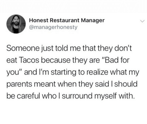 """tacos: Honest Restaurant Manager  @managerhonesty  Someone just told me that they don't  eat Tacos because they are """"Bad for  you"""" and I'm starting to realize what my  parents meant when they said I should  be careful whoI surround myself with"""