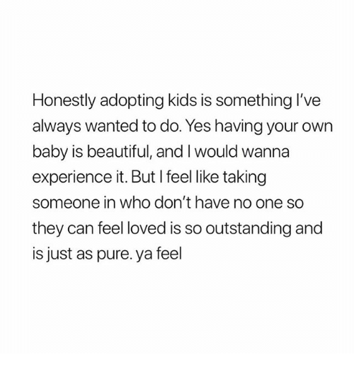 Beautiful, Kids, and Girl Memes: Honestly adopting kids is something I've  always wanted to do. Yes having your own  baby is beautiful, and I would wanna  experience it. But I feel like taking  someone in who don't have no one so  they can feel loved is so outstanding and  is just as pure. ya feel