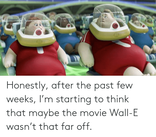 Weeks: Honestly, after the past few weeks, I'm starting to think that maybe the movie Wall-E wasn't that far off.