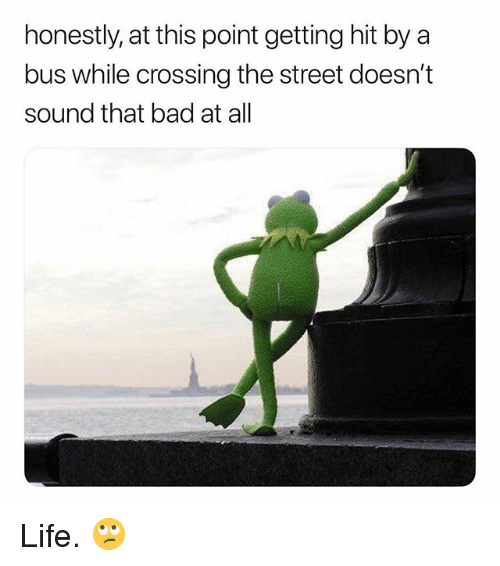 Bad, Life, and Dank Memes: honestly, at this point getting hit by a  bus while crossing the street doesn't  sound that bad at all Life. 🙄
