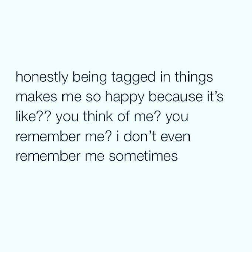Memes, Happy, and Tagged: honestly being tagged in things  makes me so happy because it's  like?? you think of me? you  remember me? i don't even  remember me sometimes