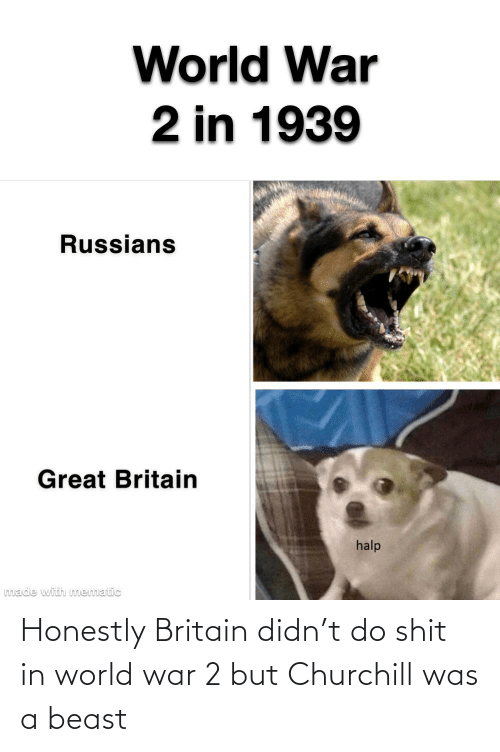 World War 2: Honestly Britain didn't do shit in world war 2 but Churchill was a beast