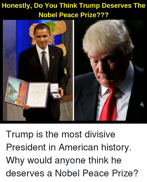 Memes, American, and History: Honestly, Do You Think Trump Deserves The  Nobel Peace Prize??? Trump is the most divisive President in American history.  Why would anyone think he deserves a Nobel Peace Prize?