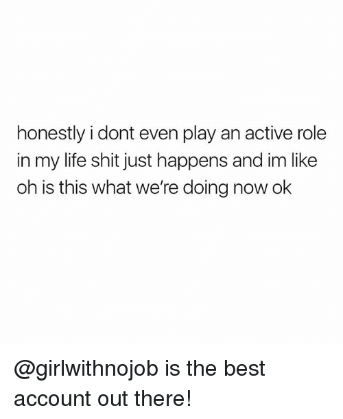 Life, Memes, and Shit: honestly i dont even play an active role  in my life shit just happens and im like  oh is this what we're doing now ok @girlwithnojob is the best account out there!