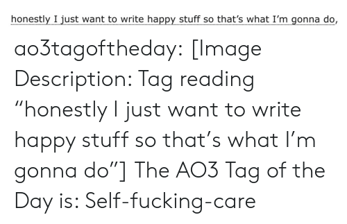 """gonna do: honestly I just want to write happy stuff so that's what I'm gonna do, ao3tagoftheday:  [Image Description: Tag reading """"honestly I just want to write happy stuff so that's what I'm gonna do""""]  The AO3 Tag of the Day is: Self-fucking-care"""