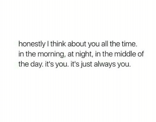 its you: honestly I think about you all the time.  in the morning, at night, in the middle of  the day. it's you. it's just always you.