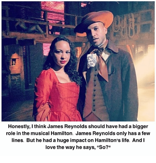 """Life, Love, and Memes: Honestly, I think James Reynolds should have had a bigger  role in the musical Hamilton. James Reynolds only has a few  lines. But he had a huge impact on Hamilton's life. And I  love the way he says, """"So?"""""""