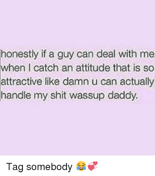 Memes, Shit, and Attitude: honestly if a guy can deal with me  attractive like damn u can actually  handle my shit wassup daddy  when  I catch an attitude that is so Tag somebody 😂💞